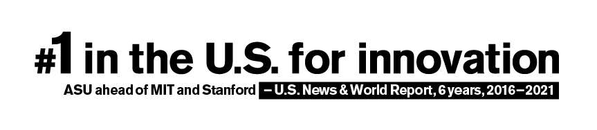 Number one in the U.S. for innovation. #1 ASU, #2 Stanford, #3 MIT. - U.S. News and World Report, 5 years, 2016-2020
